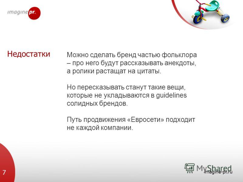 Недостатки imagine-pr.ru 7 Можно сделать бренд частью фольклора – про него будут рассказывать анекдоты, а ролики растащат на цитаты. Но пересказывать станут такие вещи, которые не укладываются в guidelines солидных брендов. Путь продвижения «Евросети