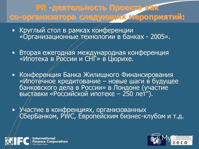 PR -деятельность Проекта как со-организатора следующих мероприятий: Круглый стол в рамках конференции «Организационные технологии в банках - 2005». Вторая ежегодная международная конференция «Ипотека в России и СНГ» в Цюрихе. Конференция Банка Жилищн