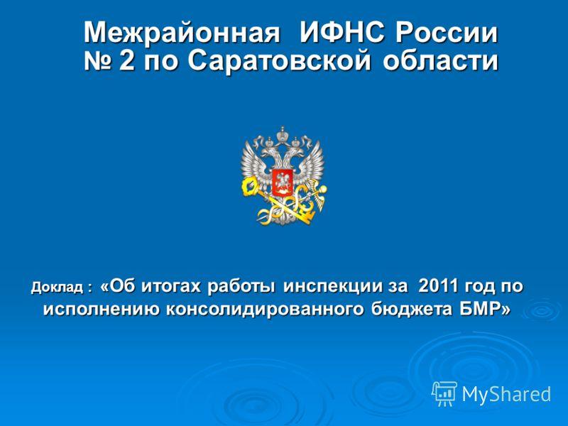 Межрайонная ИФНС России 2 по Саратовской области Доклад : « Об итогах работы инспекции за 2011 год по исполнению консолидированного бюджета БМР»