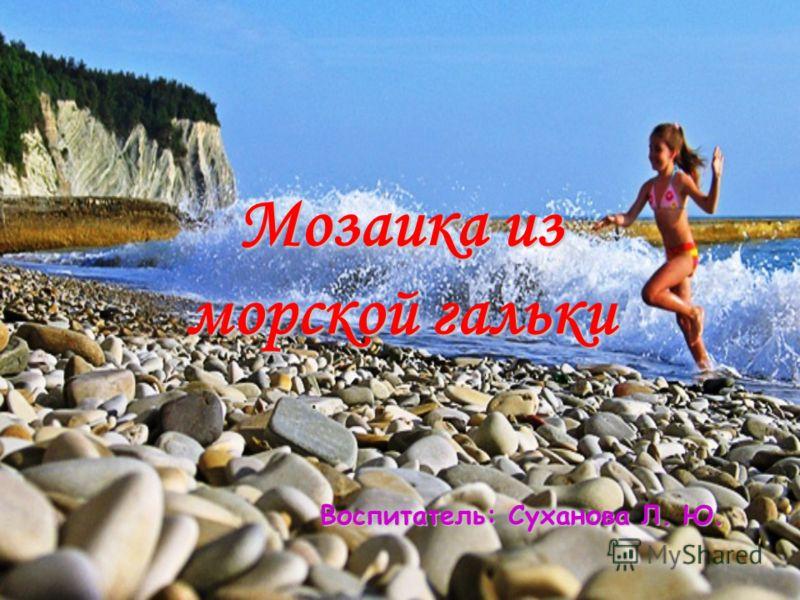 Мозаика из морской гальки Воспитатель: Суханова Л. Ю.