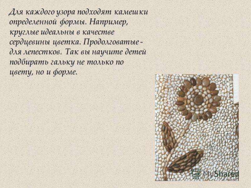 Для каждого узора подходят камешки определенной формы. Например, круглые идеальны в качестве сердцевины цветка. Продолговатые - для лепестков. Так вы научите детей подбирать гальку не только по цвету, но и форме.