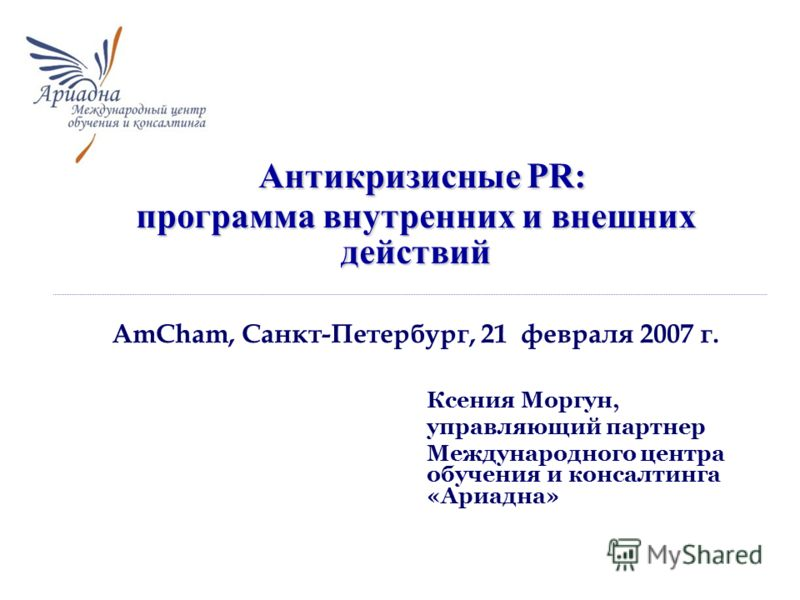Ксения Моргун, управляющий партнер Международного центра обучения и консалтинга «Ариадна» Антикризисные PR: программа внутренних и внешних действий Антикризисные PR: программа внутренних и внешних действий AmCham, Санкт-Петербург, 21 февраля 2007 г.