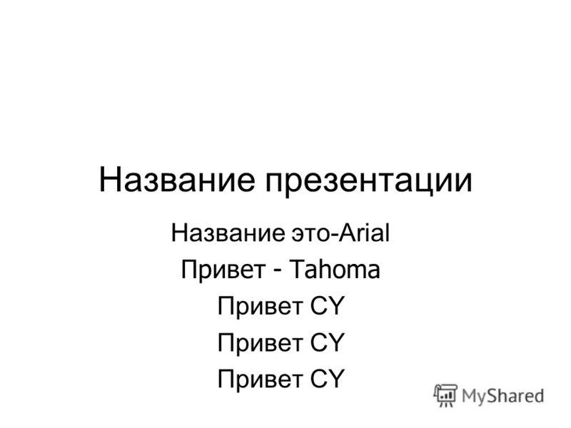 Название презентации Название это-Arial Привет - Tahoma Привет CY