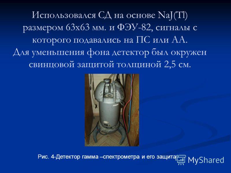 Использовался СД на основе NaJ(Tl) размером 63х63 мм. и ФЭУ-82, сигналы с которого подавались на ПС или АА. Для уменьшения фона детектор был окружен свинцовой защитой толщиной 2,5 см. Рис. 4-Детектор гамма –спектрометра и его защита