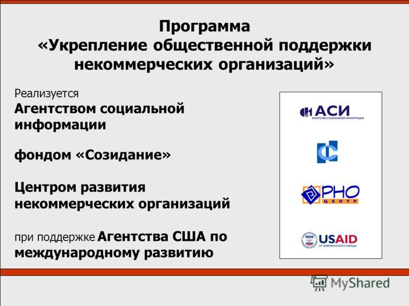 Программа «Укрепление общественной поддержки некоммерческих организаций» Реализуется Агентством социальной информации фондом «Созидание» Центром развития некоммерческих организаций при поддержке Агентства США по международному развитию