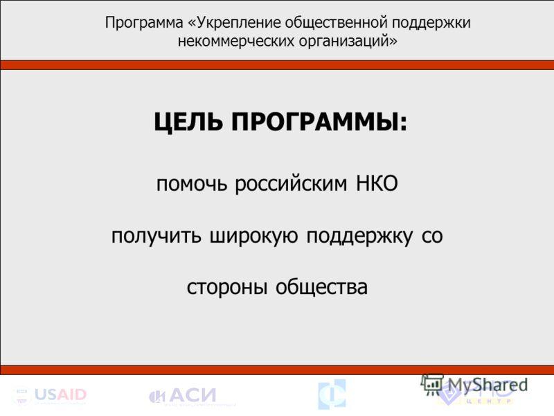 Программа «Укрепление общественной поддержки некоммерческих организаций» помочь российским НКО получить широкую поддержку со стороны общества ЦЕЛЬ ПРОГРАММЫ: