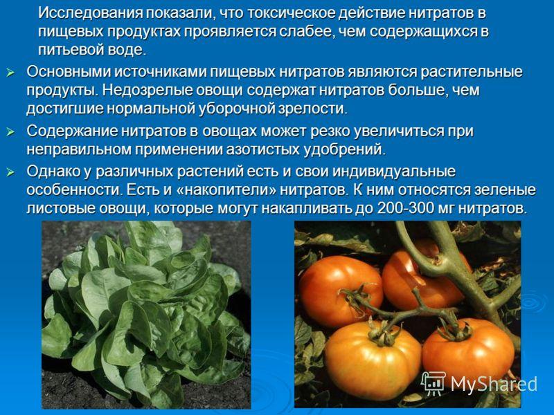 Исследования показали, что токсическое действие нитратов в пищевых продуктах проявляется слабее, чем содержащихся в питьевой воде. Основными источниками пищевых нитратов являются растительные продукты. Недозрелые овощи содержат нитратов больше, чем д