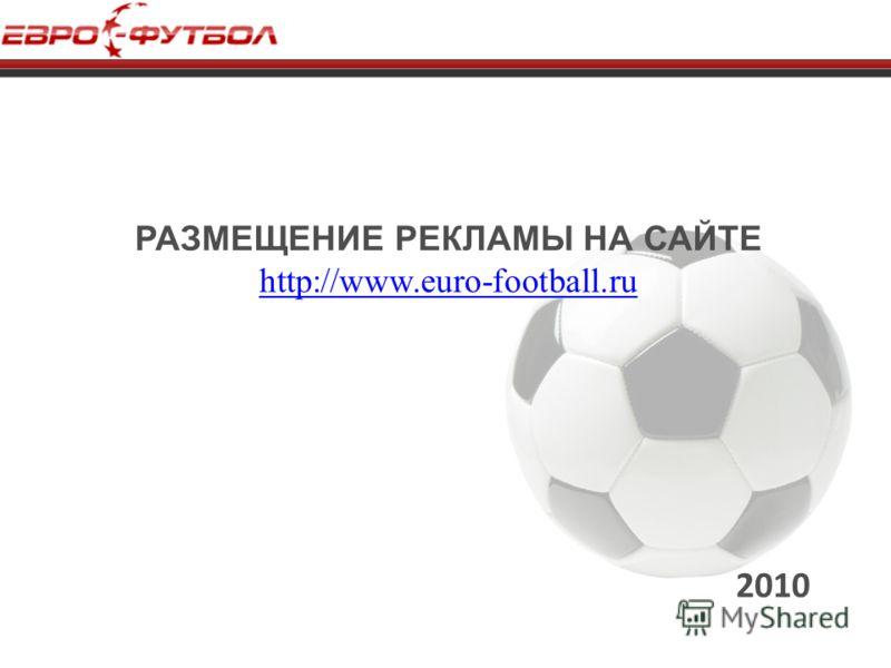 2010 РАЗМЕЩЕНИЕ РЕКЛАМЫ НА САЙТЕ http://www.euro-football.ru http://www.euro-football.ru