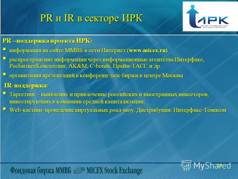 14 PR и IR в секторе ИРК PR –поддержка проекта ИРК: информация на сайте ММВБ в сети Интернет (www.micex.ru) информация на сайте ММВБ в сети Интернет (www.micex.ru) распространение информации через информационные агентства Интерфакс, РосБизнесКонсалти