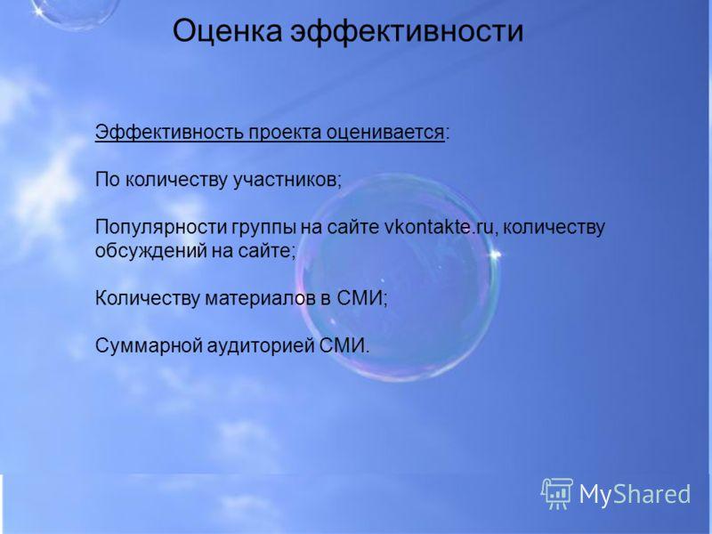Оценка эффективности Эффективность проекта оценивается: По количеству участников; Популярности группы на сайте vkontakte.ru, количеству обсуждений на сайте; Количеству материалов в СМИ; Суммарной аудиторией СМИ.