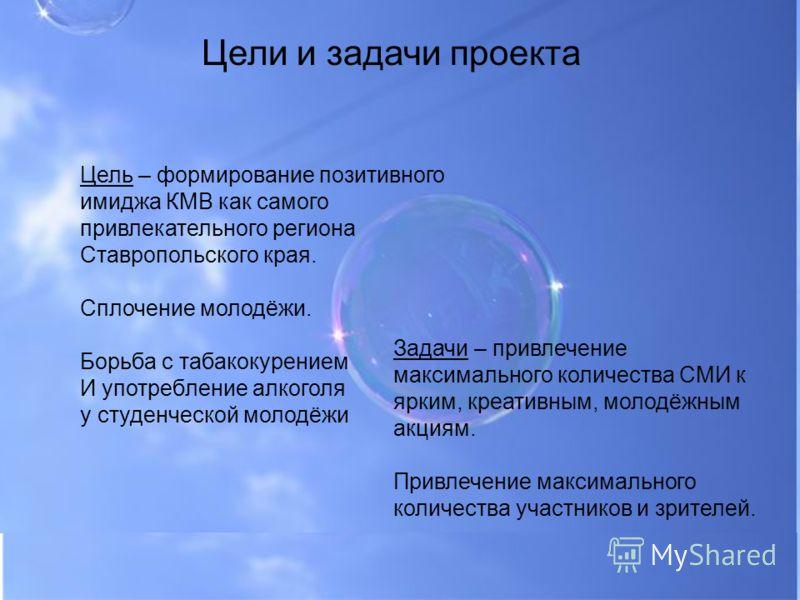 Цели и задачи проекта Цель – формирование позитивного имиджа КМВ как самого привлекательного региона Ставропольского края. Сплочение молодёжи. Борьба с табакокурением И употребление алкоголя у студенческой молодёжи Задачи – привлечение максимального