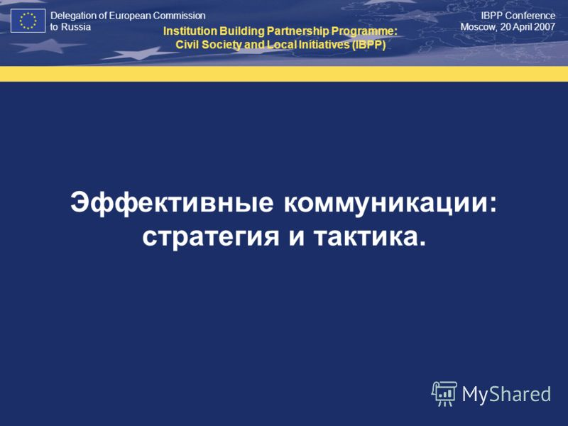 Delegation of European Commission to Russia IBPP Conference Moscow, 20 April 2007 Эффективные коммуникации: стратегия и тактика. Institution Building Partnership Programme: Civil Society and Local Initiatives (IBPP)