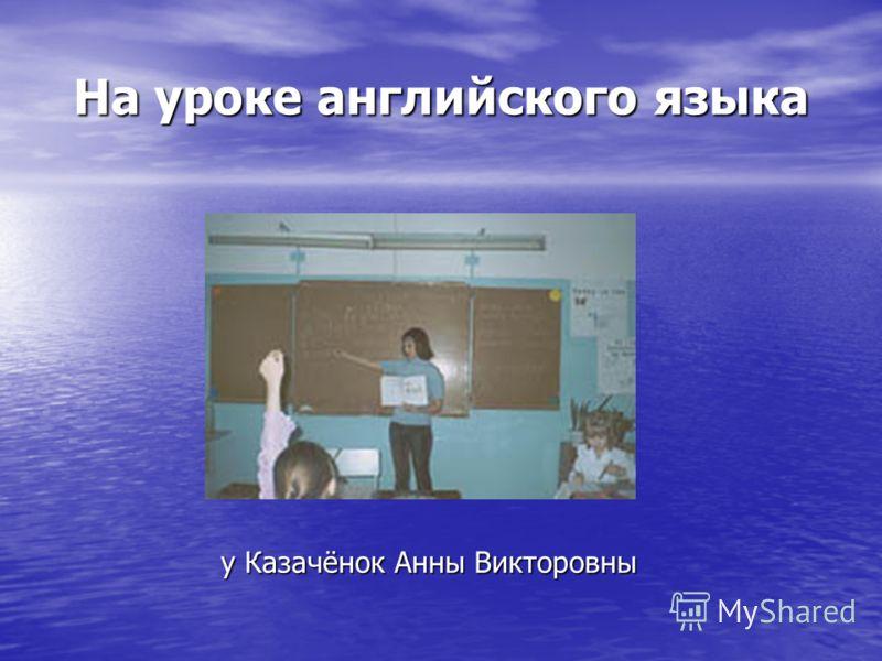 На уроке английского языка у Казачёнок Анны Викторовны