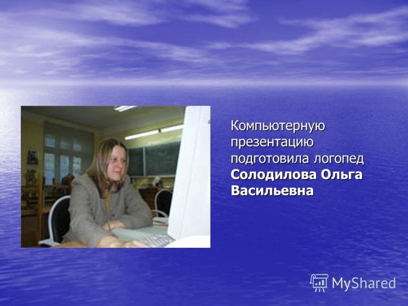 Компьютерную презентацию подготовила логопед Солодилова Ольга Васильевна