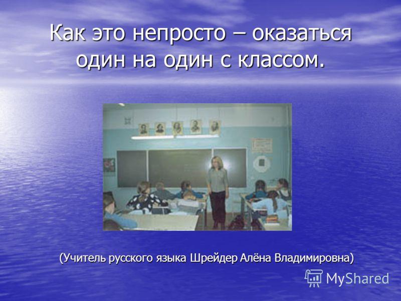 Как это непросто – оказаться один на один с классом. (Учитель русского языка Шрейдер Алёна Владимировна)