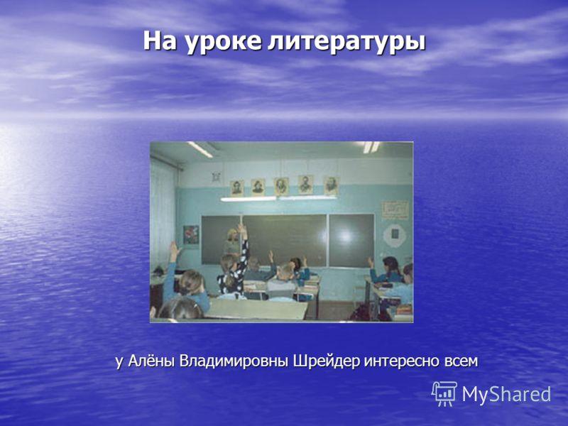 На уроке литературы у Алёны Владимировны Шрейдер интересно всем