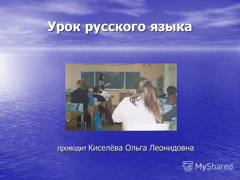 Урок русского языка проводит Киселёва Ольга Леонидовна