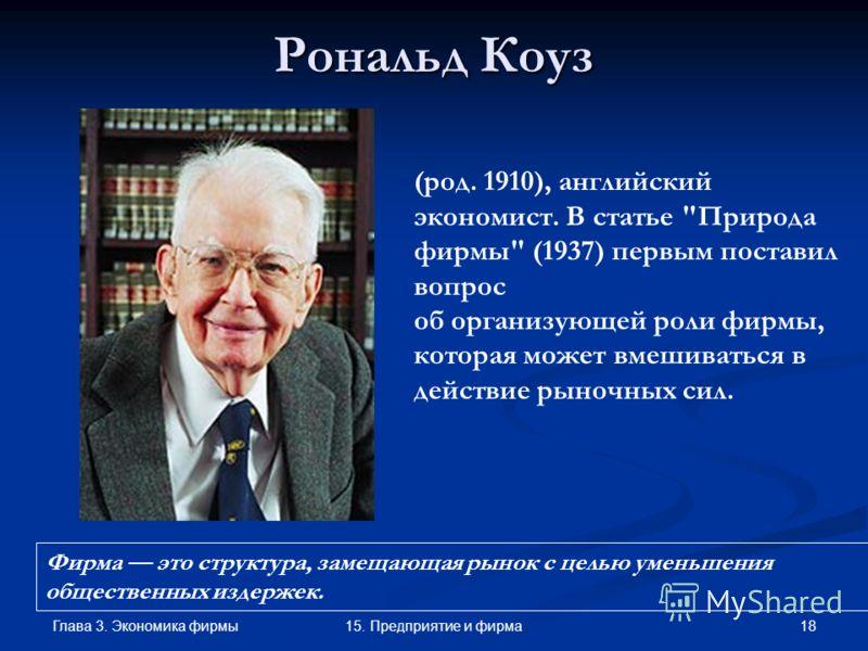 Глава 3. Экономика фирмы 1815. Предприятие и фирма Рональд Коуз (род. 1910), английский экономист. В статье