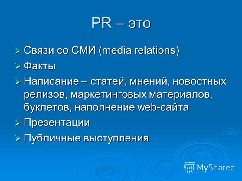 PR – это Связи со СМИ (media relations) Связи со СМИ (media relations) Факты Факты Написание – статей, мнений, новостных релизов, маркетинговых материалов, буклетов, наполнение web-сайта Написание – статей, мнений, новостных релизов, маркетинговых ма