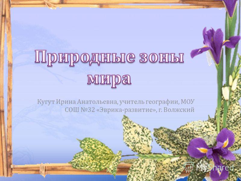 Кугут Ирина Анатольевна, учитель географии, МОУ СОШ 32 «Эврика-развитие», г. Волжский