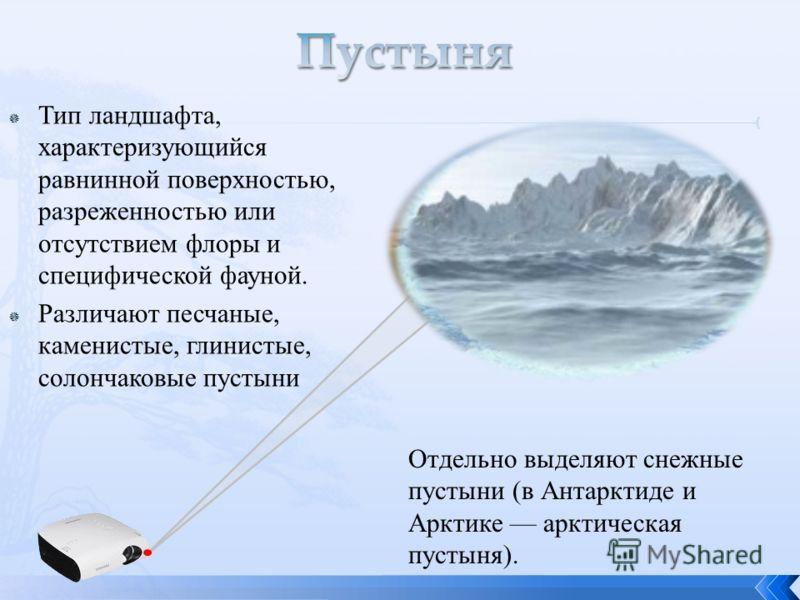 Тип ландшафта, характеризующийся равнинной поверхностью, разреженностью или отсутствием флоры и специфической фауной. Различают песчаные, каменистые, глинистые, солончаковые пустыни Отдельно выделяют снежные пустыни (в Антарктиде и Арктике арктическа