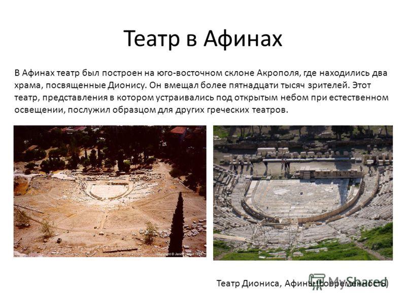 Театр в Афинах В Афинах театр был построен на юго-восточном склоне Акрополя, где находились два храма, посвященные Дионису. Он вмещал более пятнадцати тысяч зрителей. Этот театр, представления в котором устраивались под открытым небом при естественно