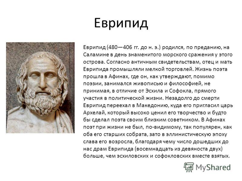 Еврипид Еврипид (480406 гг. до н. э.) родился, по преданию, на Саламине в день знаменитого морского сражения у этого острова. Согласно античным свидетельствам, отец и мать Еврипида промышляли мелкой торговлей. Жизнь поэта прошла в Афинах, где он, как