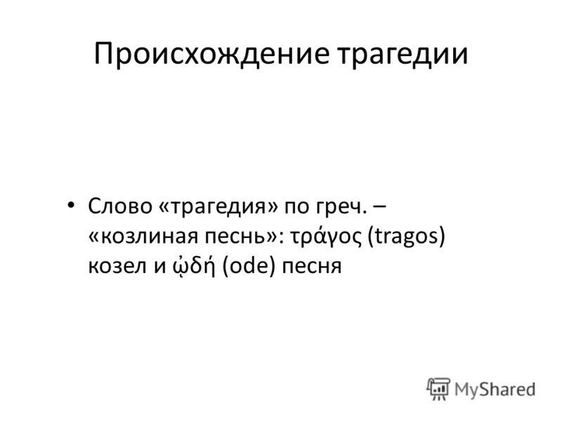Происхождение трагедии Слово «трагедия» по греч. – «козлиная песнь»: τράγος (tragos) козел и δή (ode) песня