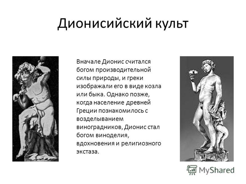 Дионисийский культ Вначале Дионис считался богом производительной силы природы, и греки изображали его в виде козла или быка. Однако позже, когда население древней Греции познакомилось с возделыванием виноградников, Дионис стал богом виноделия, вдохн
