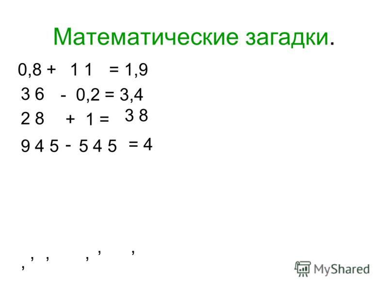 Математические загадки. 0,8 + = 1,9 - 0,2 = 3,4 + 1 = - = 4 1 3 6 3 8 2 8 9 4 55 4 5,,,,,,