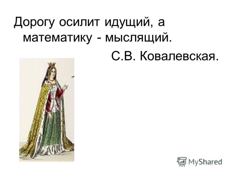 Дорогу осилит идущий, а математику - мыслящий. С.В. Ковалевская.