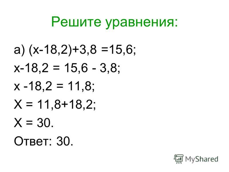Решите уравнения: а) (х-18,2)+3,8 =15,6; х-18,2 = 15,6 - 3,8; х -18,2 = 11,8; Х = 11,8+18,2; Х = 30. Ответ: 30.