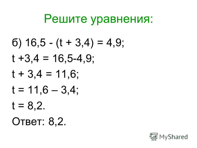 Решите уравнения: б) 16,5 - (t + 3,4) = 4,9; t +3,4 = 16,5-4,9; t + 3,4 = 11,6; t = 11,6 – 3,4; t = 8,2. Ответ: 8,2.