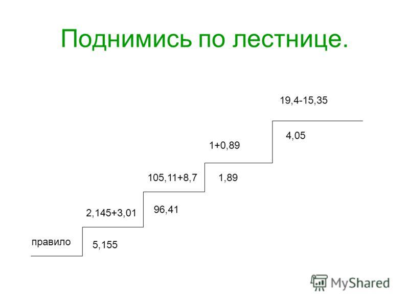 Поднимись по лестнице. правило 2,145+3,01 5,155 105,11+8,7 96,41 1+0,89 1,89 19,4-15,35 4,05