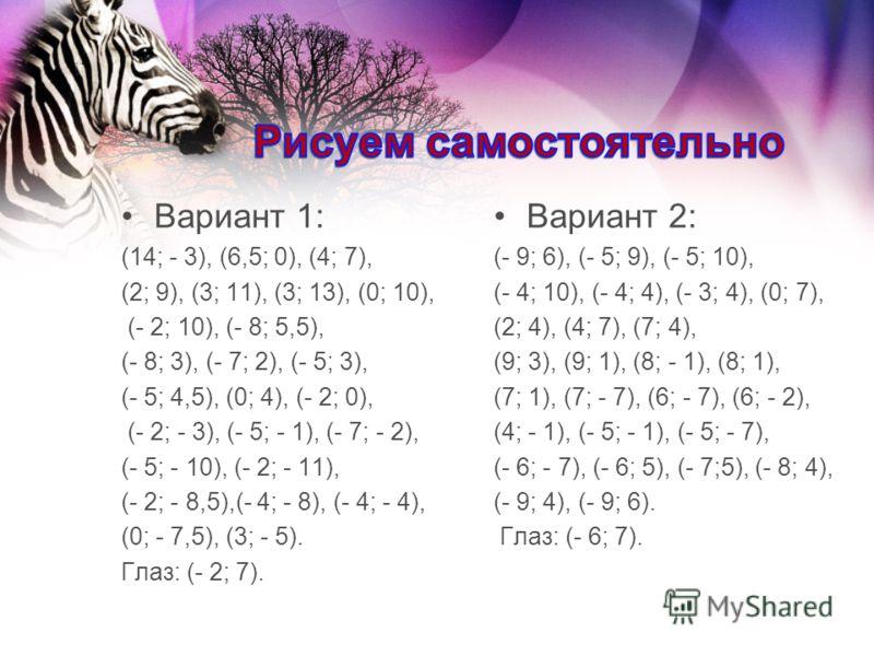 Вариант 1: (14; - 3), (6,5; 0), (4; 7), (2; 9), (3; 11), (3; 13), (0; 10), (- 2; 10), (- 8; 5,5), (- 8; 3), (- 7; 2), (- 5; 3), (- 5; 4,5), (0; 4), (- 2; 0), (- 2; - 3), (- 5; - 1), (- 7; - 2), (- 5; - 10), (- 2; - 11), (- 2; - 8,5),(- 4; - 8), (- 4;