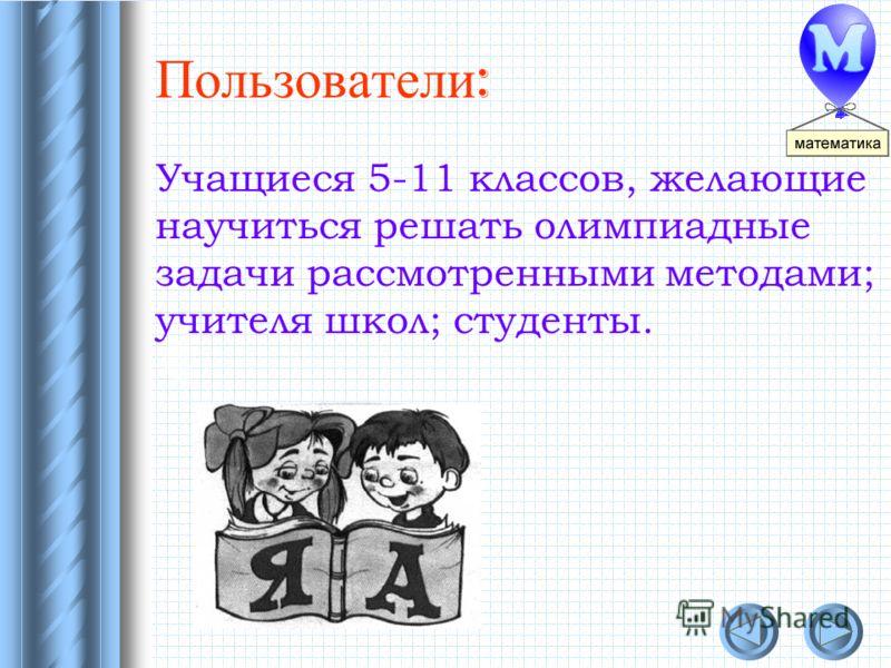 Пользователи : Учащиеся 5-11 классов, желающие научиться решать олимпиадные задачи рассмотренными методами; учителя школ; студенты.