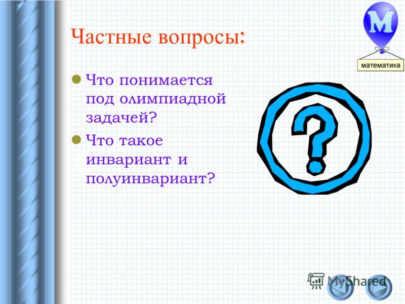 Частные вопросы : Что понимается под олимпиадной задачей? Что такое инвариант и полуинвариант?