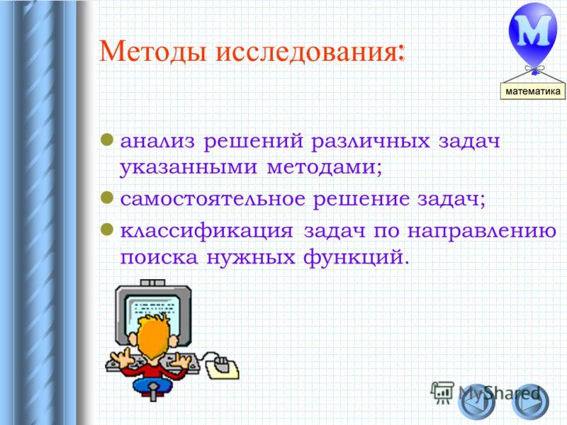 Методы исследования : анализ решений различных задач указанными методами; самостоятельное решение задач; классификация задач по направлению поиска нужных функций.