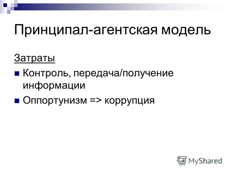 Принципал-агентская модель Затраты Контроль, передача/получение информации Оппортунизм => коррупция