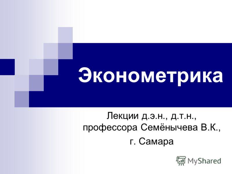 Эконометрика Лекции д.э.н., д.т.н., профессора Семёнычева В.К., г. Самара