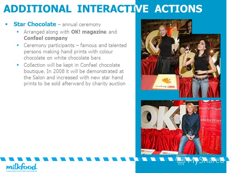 ADDITIONAL INTERACTIVE ACTIONS Star Chocolate – annual ceremony Arranged along with ОК! magazine and Confael company Ceremony participants – famous and talented persons making hand prints with colour chocolate on white chocolate bars Collection will