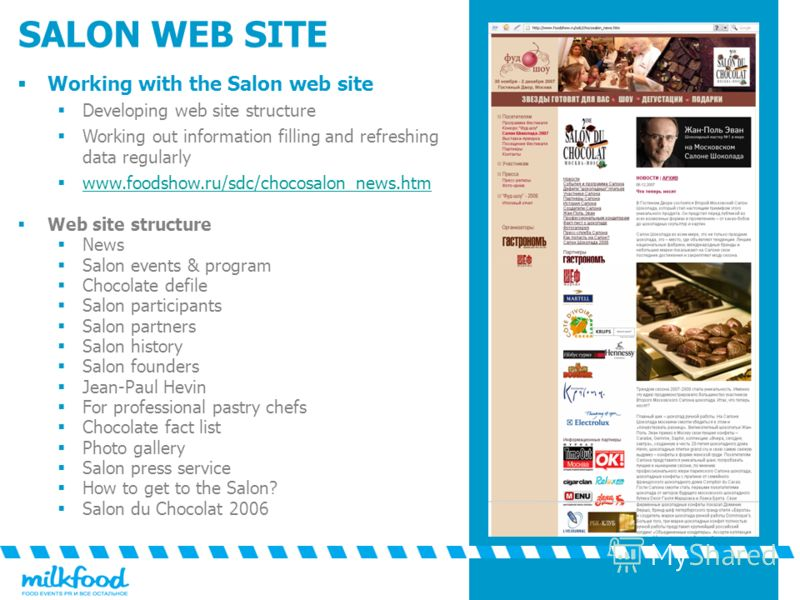 SALON WEB SITE Working with the Salon web site Developing web site structure Working out information filling and refreshing data regularly www.foodshow.ru/sdc/chocosalon_news.htm Web site structure News Salon events & program Chocolate defile Salon p