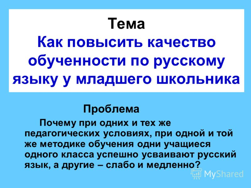 Тема Как повысить качество обученности по русскому языку у младшего школьника Проблема Почему при одних и тех же педагогических условиях, при одной и той же методике обучения одни учащиеся одного класса успешно усваивают русский язык, а другие – слаб