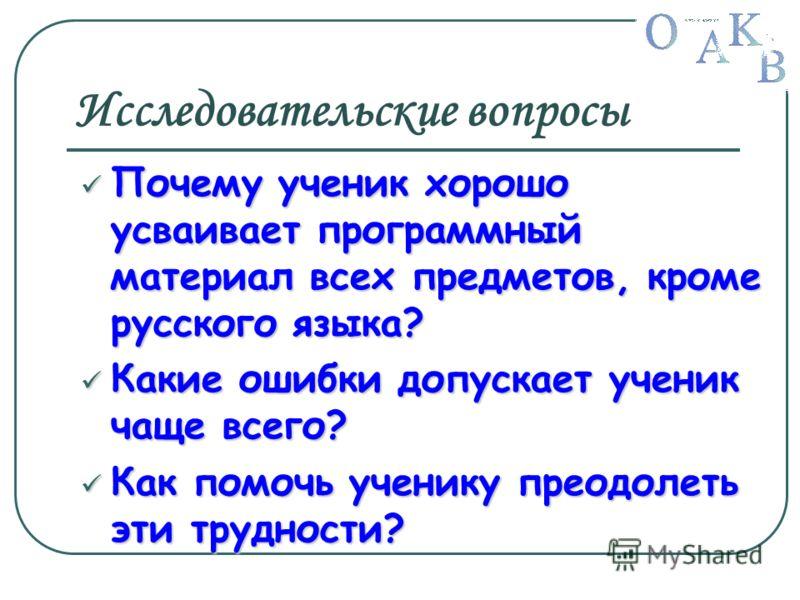 Исследовательские вопросы Почему ученик хорошо усваивает программный материал всех предметов, кроме русского языка? Почему ученик хорошо усваивает программный материал всех предметов, кроме русского языка? Какие ошибки допускает ученик чаще всего? Ка