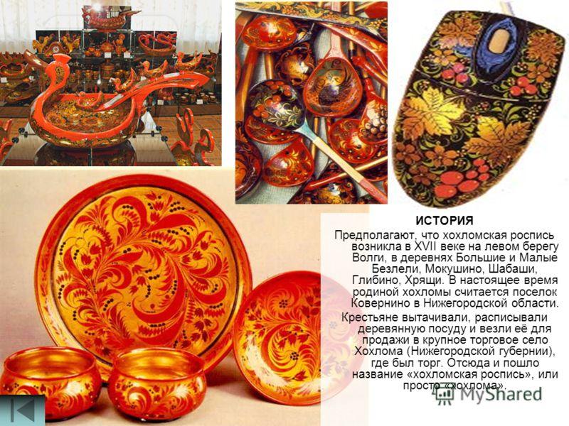 ИСТОРИЯ Предполагают, что хохломская роспись возникла в XVII веке на левом берегу Волги, в деревнях Большие и Малые Безлели, Мокушино, Шабаши, Глибино, Хрящи. В настоящее время родиной хохломы считается поселок Ковернино в Нижегородской области. Крес