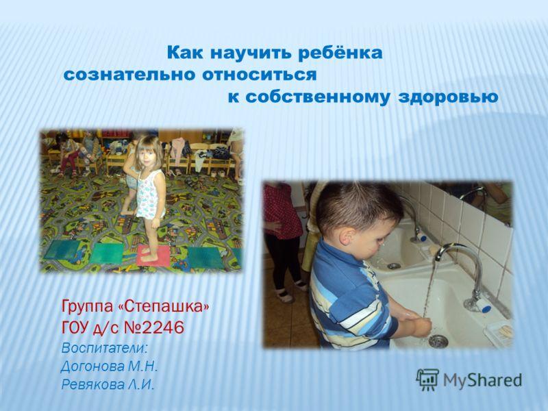Как научить ребёнка сознательно относиться к собственному здоровью Группа «Степашка» ГОУ д/с 2246 Воспитатели: Догонова М.Н. Ревякова Л.И.