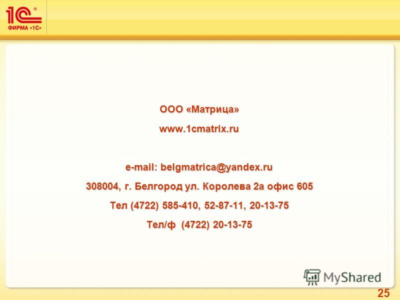25 ООО «Матрица» www.1cmatrix.ru e-mail: belgmatrica@yandex.ru 308004, г. Белгород ул. Королева 2а офис 605 Тел (4722) 585-410, 52-87-11, 20-13-75 Тел/ф (4722) 20-13-75