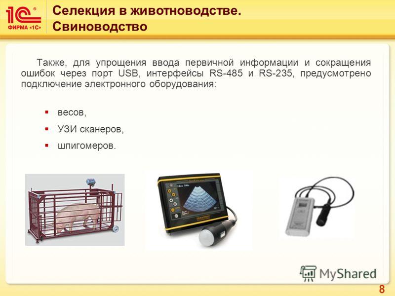 8 Также, для упрощения ввода первичной информации и сокращения ошибок через порт USB, интерфейсы RS-485 и RS-235, предусмотрено подключение электронного оборудования: весов, УЗИ сканеров, шпигомеров. Селекция в животноводстве. Свиноводство