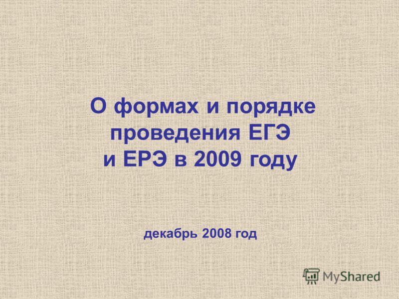 О формах и порядке проведения ЕГЭ и ЕРЭ в 2009 году декабрь 2008 год