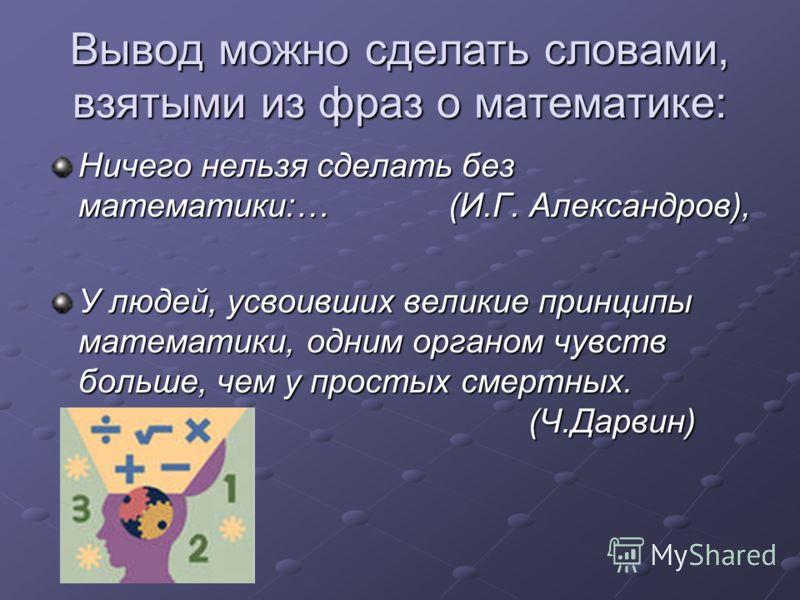 Вывод можно сделать словами, взятыми из фраз о математике: Ничего нельзя сделать без математики:… (И.Г. Александров), У людей, усвоивших великие принципы математики, одним органом чувств больше, чем у простых смертных. (Ч.Дарвин)